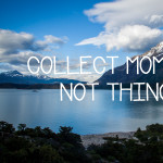 Picture of lake and mountains in Chile with text Collect Moments Not Things